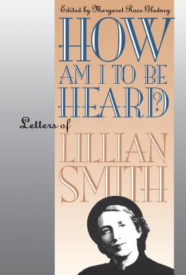 How Am I to Be Heard?: Letters of Lillian Smith - Gladney, Margaret Rose (Editor), and Smith, Lillian