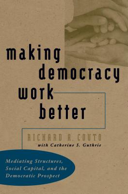 Making Democracy Work Better: Mediating Structures, Social Capital, and the Democratic Prospect - Couto, Richard A, Dr., and Guthrie, Catherine S