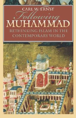 Following Muhammad: Rethinking Islam in the Contemporary World - Ernst, Carl W