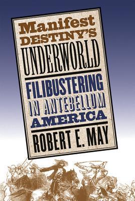 Manifest Destiny's Underworld: Filibustering in Antebellum America - May, Robert E
