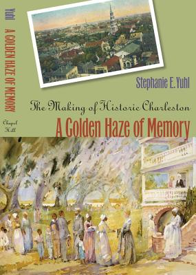 A Golden Haze of Memory: The Making of Historic Charleston - Yuhl, Stephanie