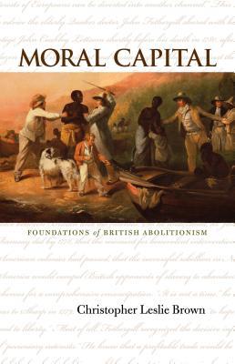 Moral Capital: Foundations of British Abolitionism - Brown, Christopher Leslie