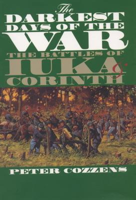 The Darkest Days of the War: The Battles of Iuka and Corinth - Cozzens, Peter