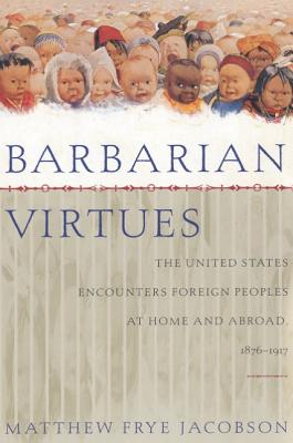 Barbarian Virtues: The United States Encounters Foreign Peoples at Home and Abroad, 1876-1917 - Jacobson, Matthew Frye