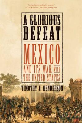 A Glorious Defeat: Mexico and Its War with the United States - Henderson, Timothy J