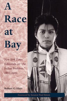 """A Race at Bay: New York Times Editorials on """"The Indian Problem,"""" 1860 - 1900 - Hays, Robert G, and Simon, Paul (Foreword by)"""