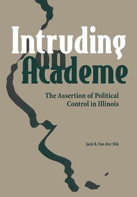 Intruding on Academe: The Assertion of Bureaucratic Control in Illinois - Van Der Slik, Jack R