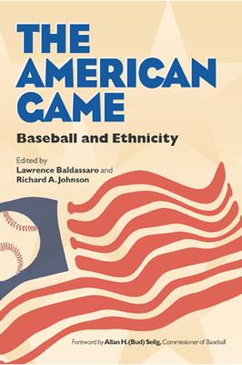 The American Game: Baseball and Ethnicity - Baldassaro, Lawrence, Professor (Editor), and Johnson, Dick (Editor), and Johnson, Richard, Dr. (Editor)