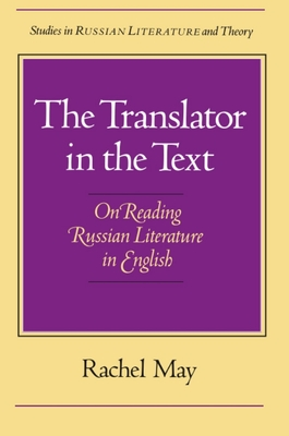 The Translator in the Text: On Reading Russian Literature in English - May, Rachel, Professor