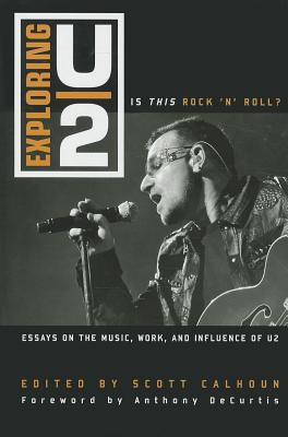 Exploring U2: Is This Rock 'n' Roll? - Calhoun, Scott (Editor), and DeCurtis, Anthony, Professor (Foreword by)
