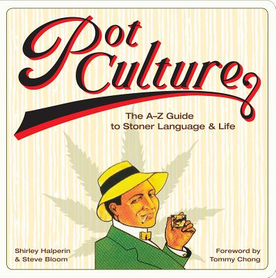 Pot Culture: The A-Z Guide to Stoner Language & Life - Bloom, Steve, and Halperin, Shirley, and Chong, Tommy (Foreword by)