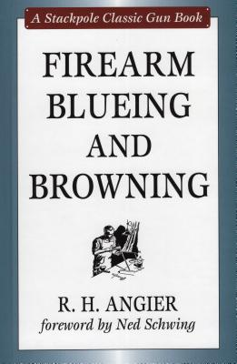 Firearm Blueing and Browning - Angier, R H, and Schwing, Ned (Foreword by)