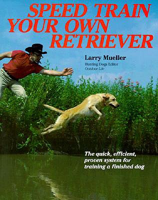 Speed Train Your Own Retriever: The Quick, Efficient, Proven System for Training a Finished Dog - Mueller, Larry