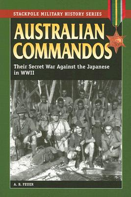 Australian Commandos: Their Secret War Against the Japanese in WWII -- Stackpole Military History Series - Feuer, A B, and Smith, Robert Barr, Col. (Foreword by), and Folta, George, Captain (Afterword by)
