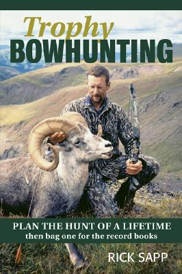 Trophy Bowhunting: Plan the Hunt of a Lifetime and Bag One for the Record Books - Sapp, Rick