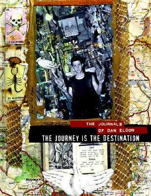 The Journey Is the Destination: The Journals of Dan Eldon - Eldon, Dan, and Eldon, Kathleen M, and Eldon, Kathy (Editor)
