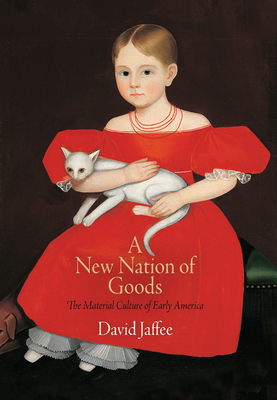 A New Nation of Goods: The Material Culture of Early America - Jaffee, David