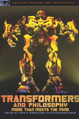 Transformers and Philosophy: More Than Meets the Mind - Shook, John R (Editor), and Swan, Liz Stillwaggon (Editor)