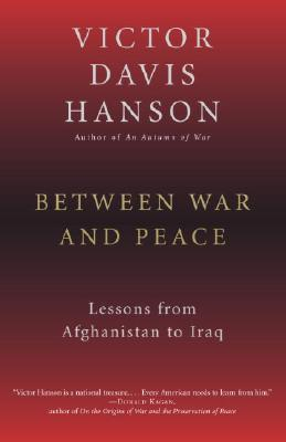 Between War and Peace: Lessons from Afghanistan to Iraq - Hanson, Victor Davis