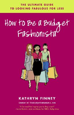 How to Be a Budget Fashionista: The Ultimate Guide to Looking Fabulous for Less - Finney, Kathryn