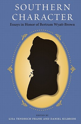Southern Character: Essays in Honor of Bertram Wyatt-Brown - Frank, Lisa Tendrich (Editor), and Kilbride, Daniel (Editor), and Harrold, Stanley (Foreword by)