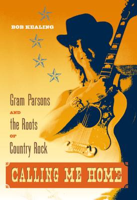 Calling Me Home: Gram Parsons and the Roots of Country Rock - Kealing, Bob