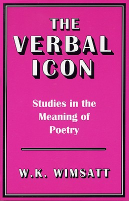The Verbal Icon: Studies in the Meaning of Poetry - Wimsatt, William Kurtz, and Wimsatt, W K