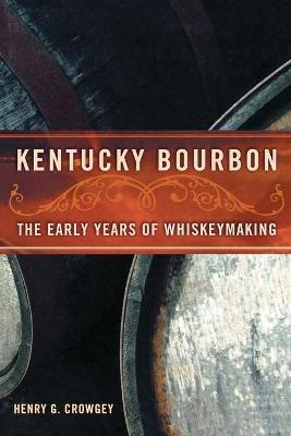 Kentucky Bourbon: The Early Years of Whiskeymaking - Crowgey, Henry G