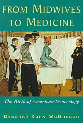 From Midwives to Medicine: The Birth of American Gynecology - McGregor, Deborah Kuhn