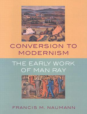 Conversion to Modernism: The Early Works of Man Ray - Naumann, Francis M, and Stavitsky, Gail, and Sims, Patterson (Foreword by)