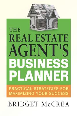 The Real Estate Agent's Business Planner: Practical Strategies for Maximizing Your Success - McCrea, Bridget
