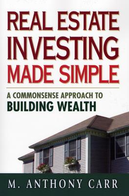 Real Estate Investing Made Simple: A Commonsense Approach to Building Wealth - Carr, M Anthony
