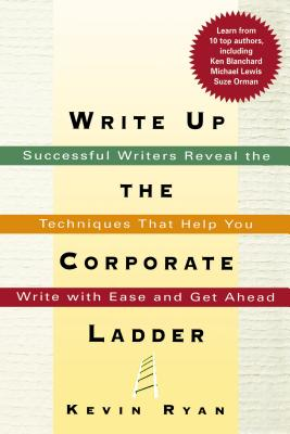 Write Up the Corporate Ladder: Successful Writers Reveal the Techniques That Help You Write with Ease and Get Ahead - Ryan, Kevin, PhD