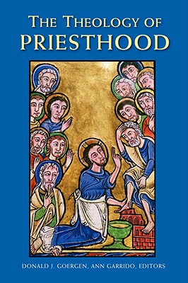 The Theology of Priesthood - Goergen, Donald J, Ph.D. (Editor), and Garrido, Ann (Editor), and Ashley, Benedict M (Contributions by)