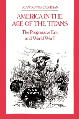America in the Age of the Titans: From the Rise of Theodore Roosevelt to the Death of FDR - Cashman, Sean Dennis, and Durante, Dianne, Ed.S.