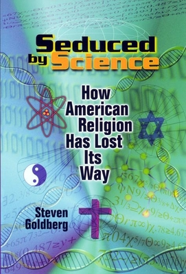 Seduced by Science: How American Religion Has Lost Its Way - Goldberg, Steven, and Jacobs, James