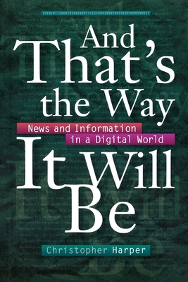 And That's the Way It Will Be: News and Information in a Digital World - Harper, Christopher, and Darwin, Charles, Professor
