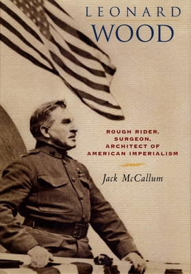 Leonard Wood: Rough Rider, Surgeon, Architect of American Imperialism - McCallum, Jack