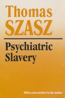Psychiatric Slavery - Szasz, Thomas Stephen, and Szasz, Thomas S, M.D. (Preface by)