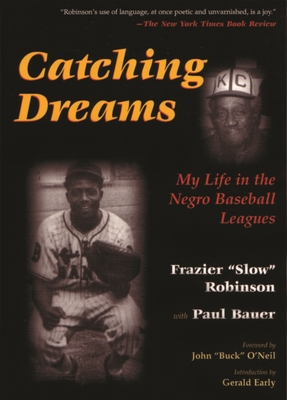 """Catching Dreams: My Life in the Negro Baseball Leagues - Robinson, Frazier, and Early, Gerald (Introduction by), and O'Neil, John """"Buck"""" (Foreword by)"""