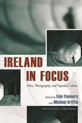 Ireland in Focus: Film, Photography, and Popular Culture - Flannery, Eoin (Editor), and Griffin, Michael (Editor), and Graham, Colin, Professor (Foreword by)