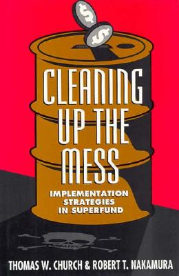Cleaning Up the Mess: Implementation Strategies in Superfund - Church, Thomas W, and Nakamura, Robert T
