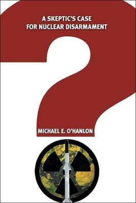 A Skeptic's Case for Nuclear Disarmament - O'Hanlon, Michael E