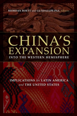 China's Expansion Into the Western Hemisphere: Implications for Latin America and the United States - Roett, Riordan, Professor (Editor), and Paz, Guadalupe (Editor)