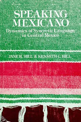 Speaking Mexicano: The Dynamics of Syncretic Language in Central Mexico - Hill, Jane H, and Hill, Kenneth C