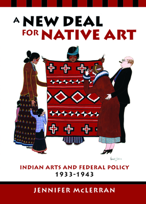 A New Deal for Native Art: Indian Arts and Federal Policy, 1933-1943 - McLerran, Jennifer