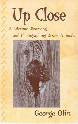 Up Close: A Lifetime Observing and Photographing Desert Animals - Olin, George