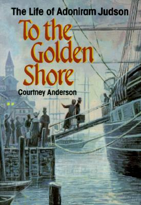 To the Golden Shore: The Life of Adoniram Judson - Anderson, Courtney, Dr.