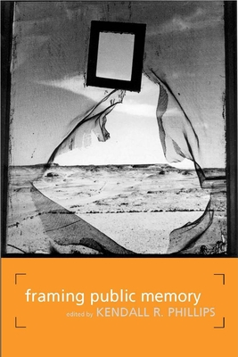 Framing Public Memory - Phillips, Kendall R (Editor), and Browne, Stephen (Contributions by), and Biesecker, Barbara, Professor (Contributions by)