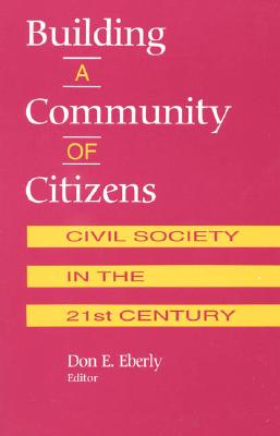 Building a Community of Citizens: Civil Society in the 21st Century - Eberly, Don E (Editor), and Joyce, Michael (Contributions by), and Higgins, Heather Richardson (Contributions by)
